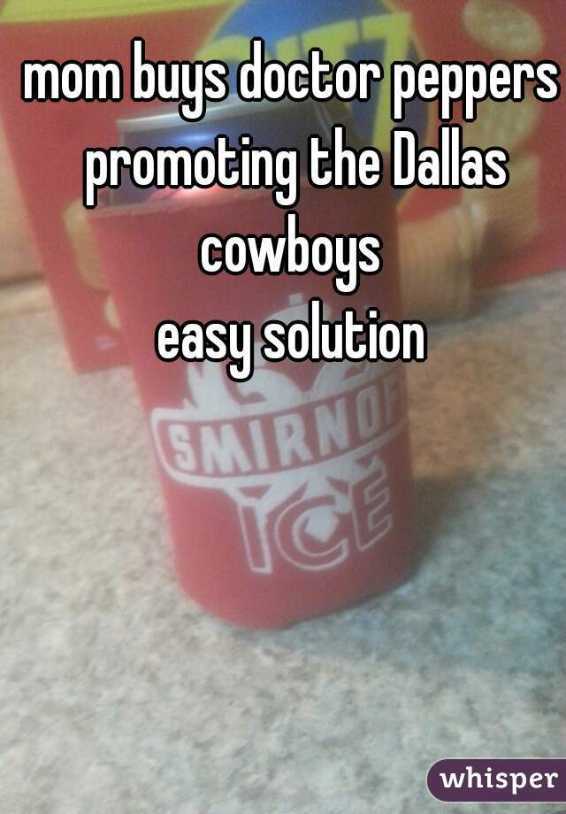 mom buys doctor peppers promoting the Dallas cowboys  easy solution