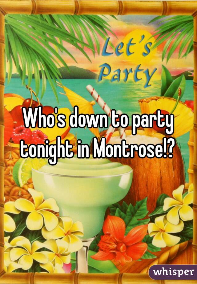 Who's down to party tonight in Montrose!?