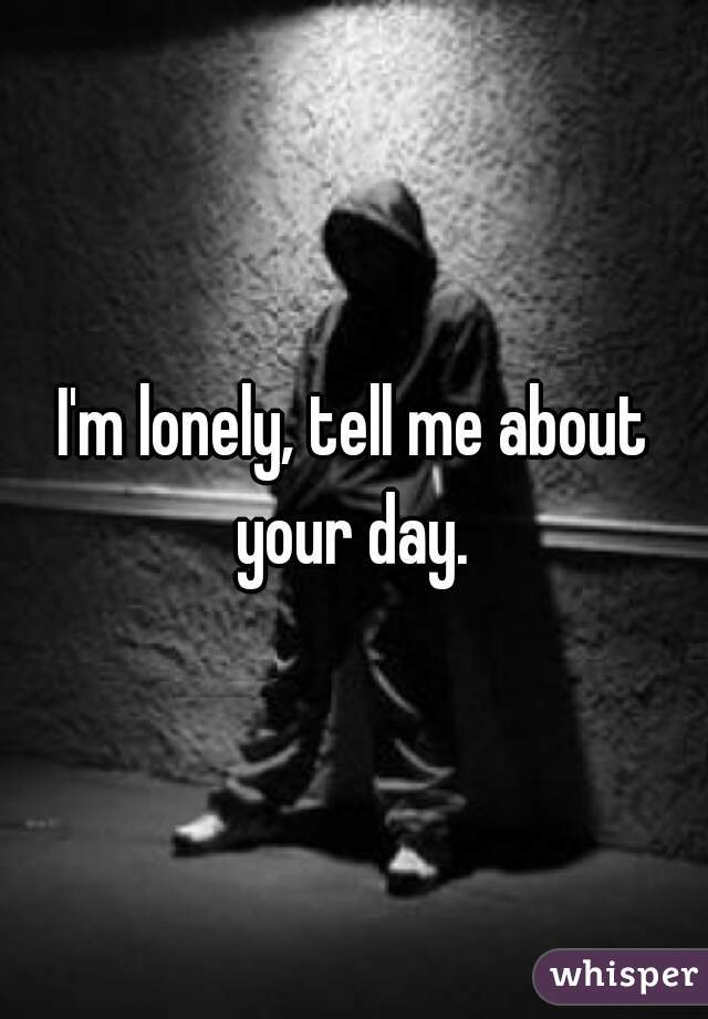 I'm lonely, tell me about your day.