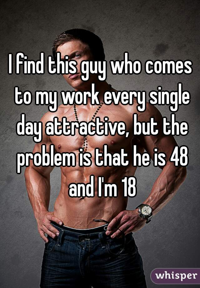 I find this guy who comes to my work every single day attractive, but the problem is that he is 48 and I'm 18
