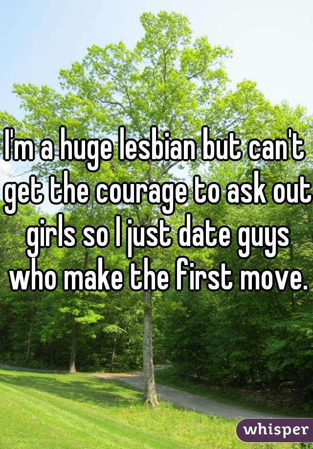 I'm a huge lesbian but can't get the courage to ask out girls so I just date guys who make the first move.