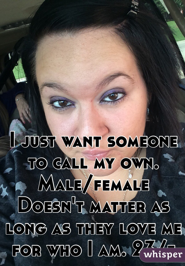 I just want someone to call my own. Male/female Doesn't matter as long as they love me for who I am. 23/f