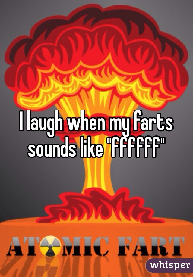 "I laugh when my farts sounds like ""ffffff"""