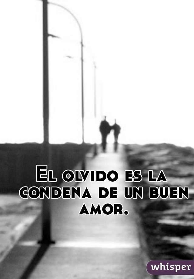 El olvido es la condena de un buen amor.