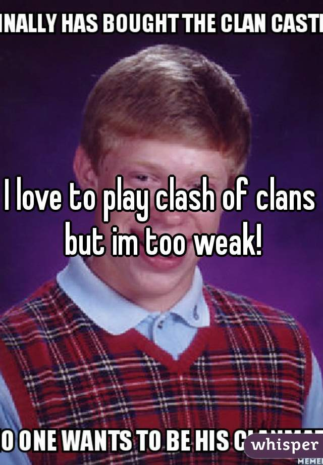 I love to play clash of clans but im too weak!