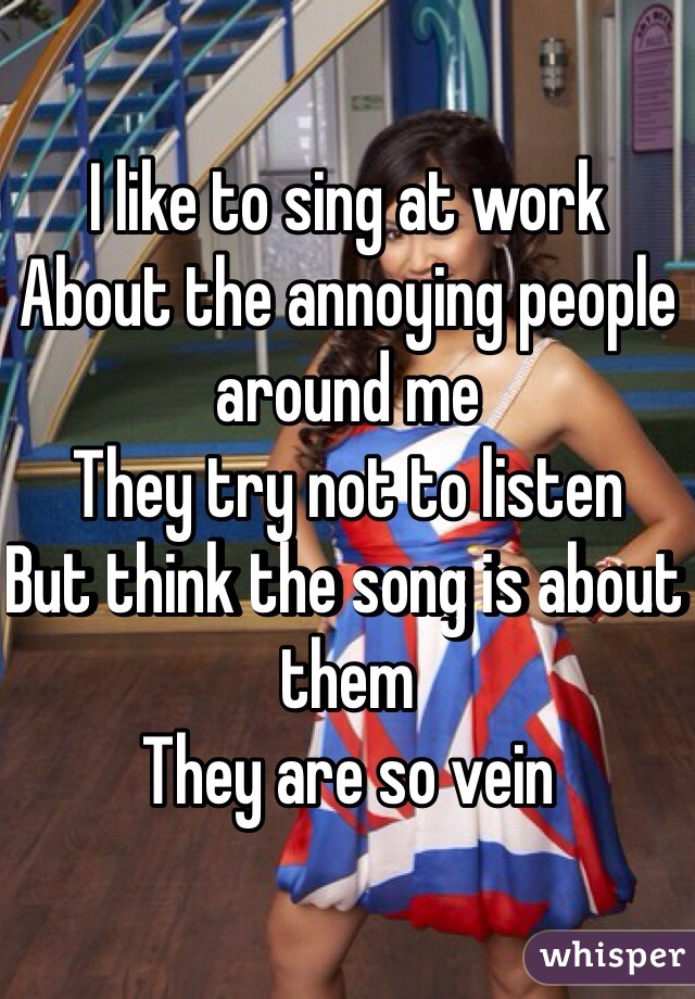 I like to sing at work About the annoying people around me They try not to listen  But think the song is about them They are so vein