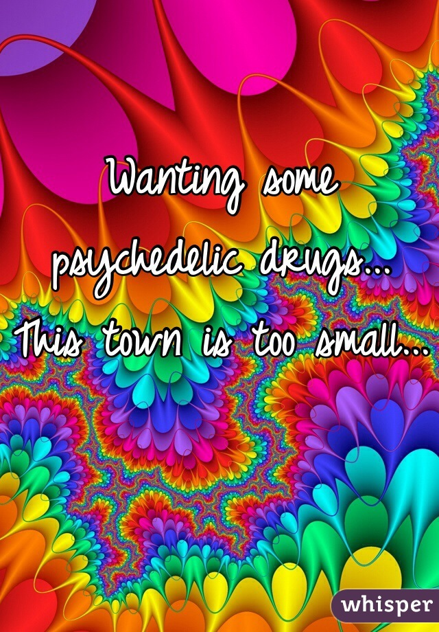 Wanting some psychedelic drugs... This town is too small...