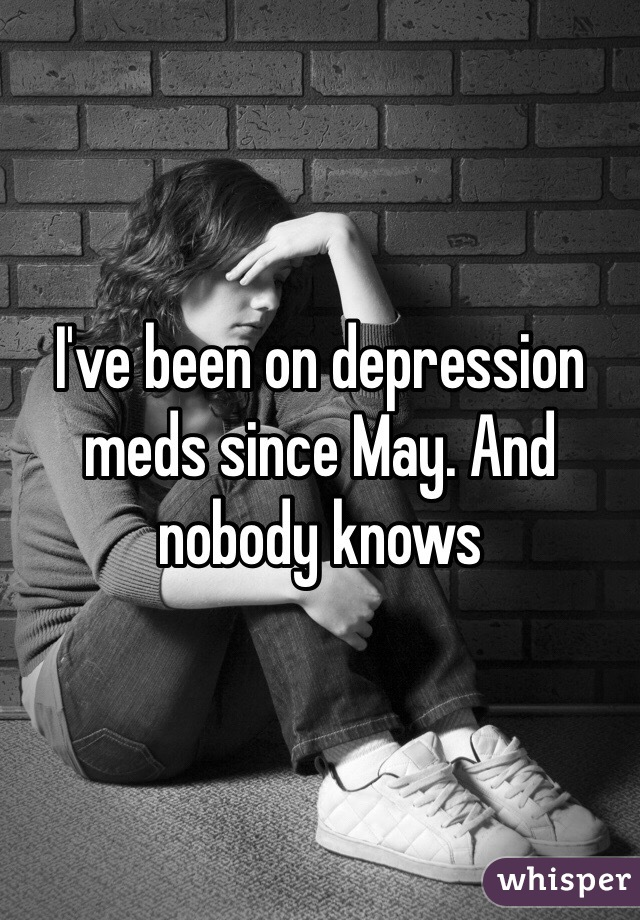 I've been on depression meds since May. And nobody knows