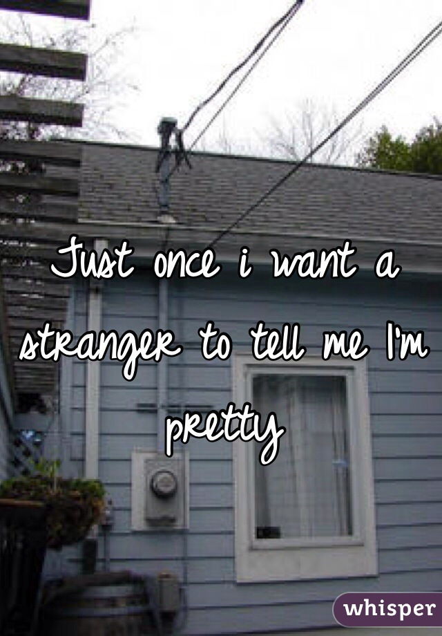 Just once i want a stranger to tell me I'm pretty