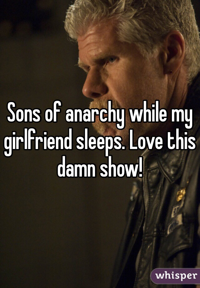 Sons of anarchy while my girlfriend sleeps. Love this damn show!