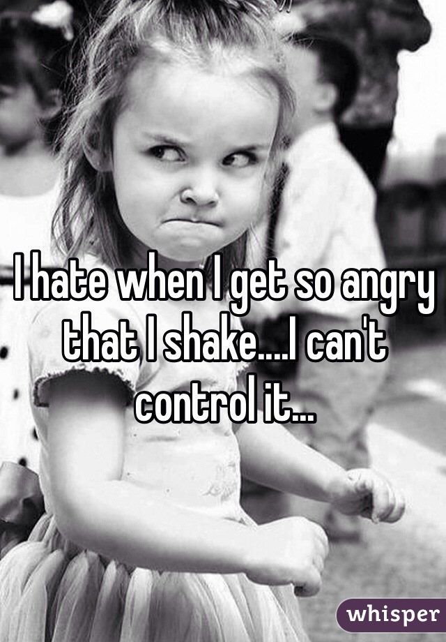 I hate when I get so angry that I shake....I can't control it...