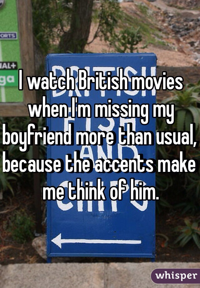 I watch British movies when I'm missing my boyfriend more than usual, because the accents make me think of him.
