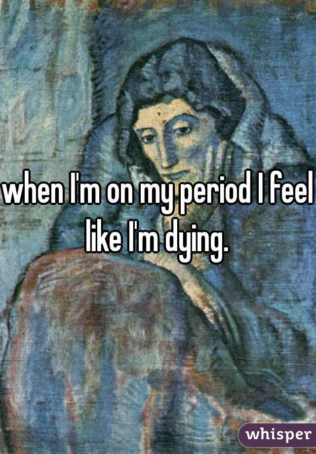 when I'm on my period I feel like I'm dying.