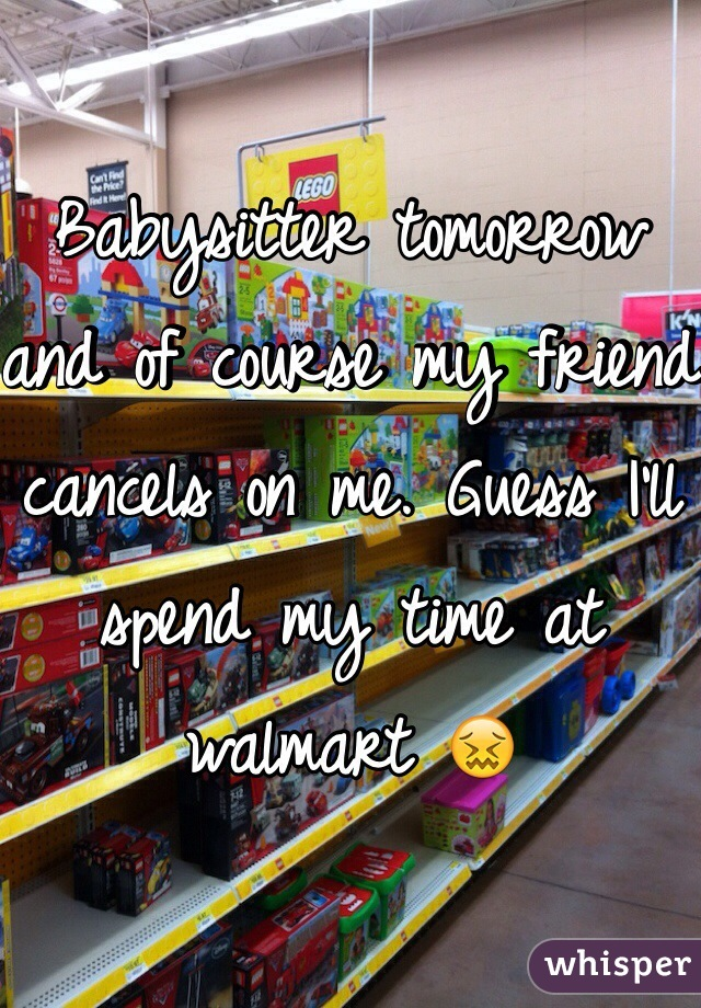 Babysitter tomorrow and of course my friend cancels on me. Guess I'll spend my time at walmart 😖