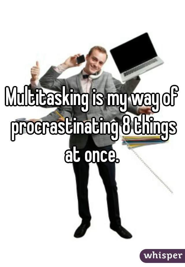 Multitasking is my way of procrastinating 8 things at once.