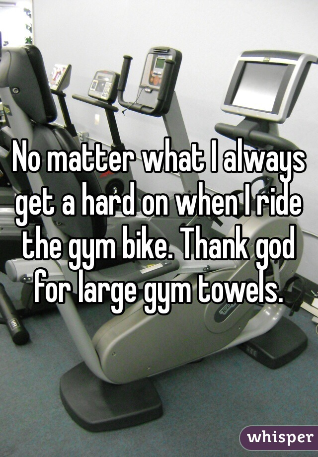No matter what I always get a hard on when I ride the gym bike. Thank god for large gym towels.
