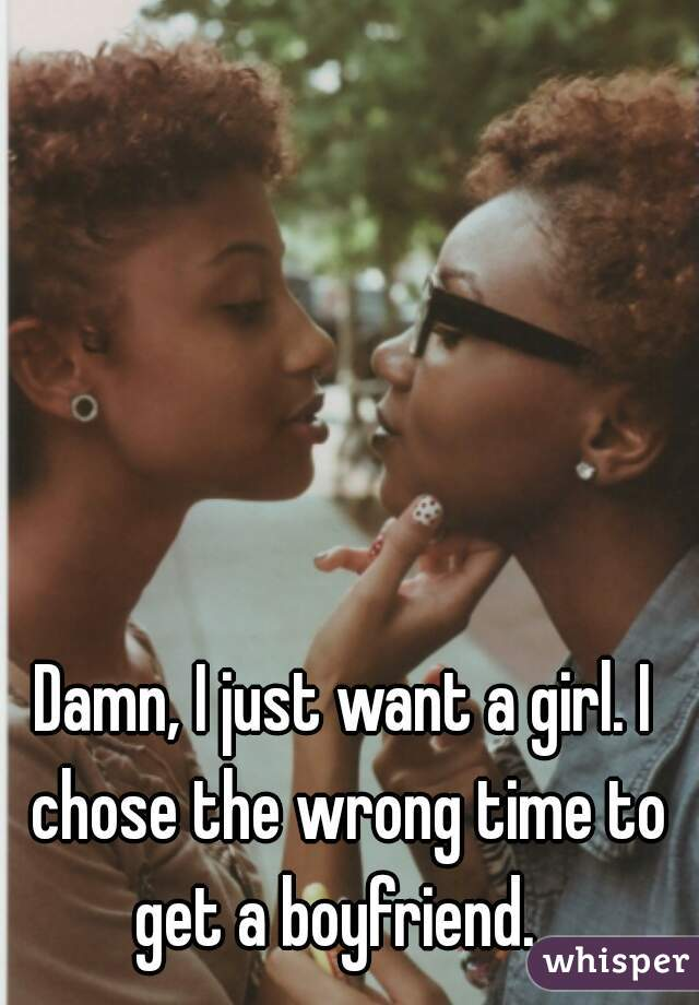 Damn, I just want a girl. I chose the wrong time to get a boyfriend.