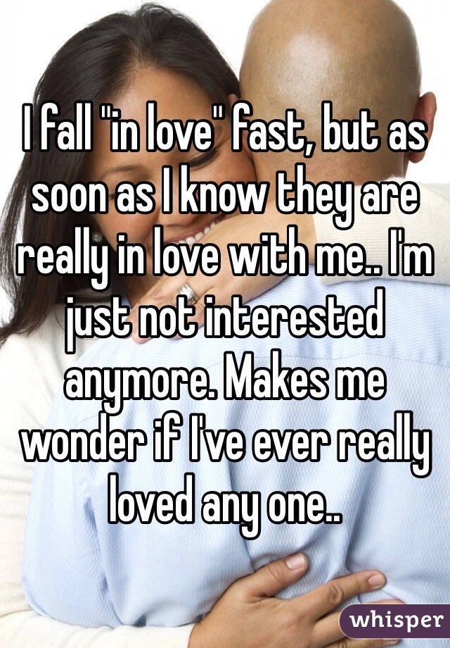 """I fall """"in love"""" fast, but as soon as I know they are really in love with me.. I'm just not interested anymore. Makes me wonder if I've ever really loved any one.."""