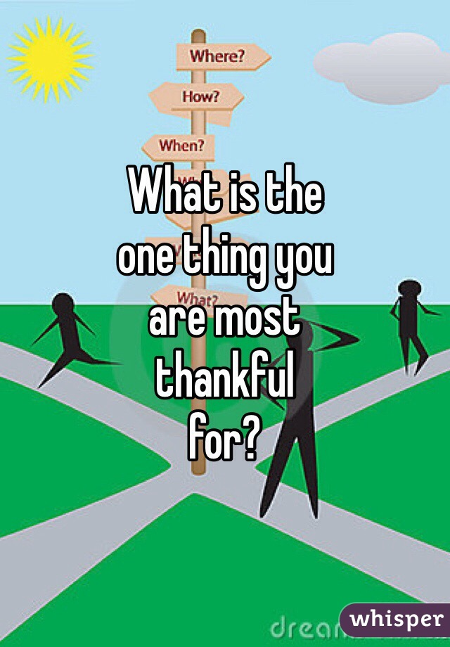 What is the one thing you  are most  thankful  for?