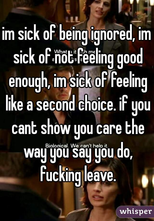 im sick of being ignored, im sick of not feeling good enough, im sick of feeling like a second choice. if you cant show you care the way you say you do, fucking leave.
