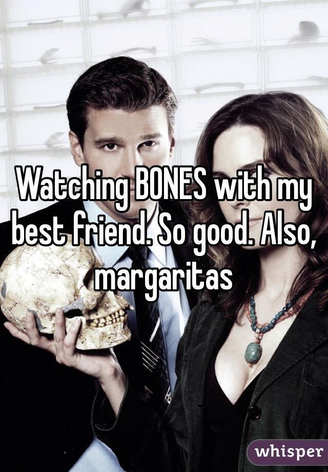 Watching BONES with my best friend. So good. Also, margaritas