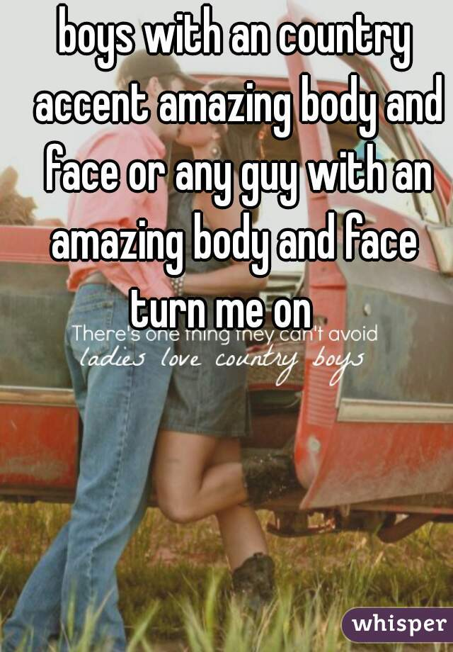 boys with an country accent amazing body and face or any guy with an amazing body and face  turn me on