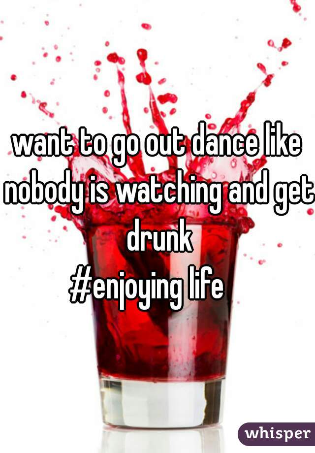 want to go out dance like nobody is watching and get drunk #enjoying life