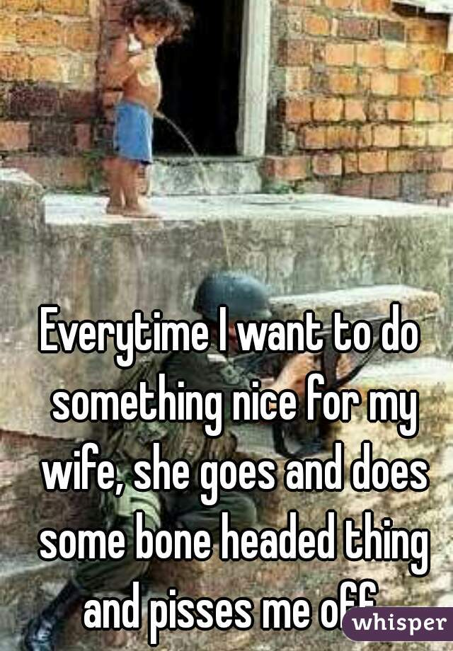 Everytime I want to do something nice for my wife, she goes and does some bone headed thing and pisses me off.