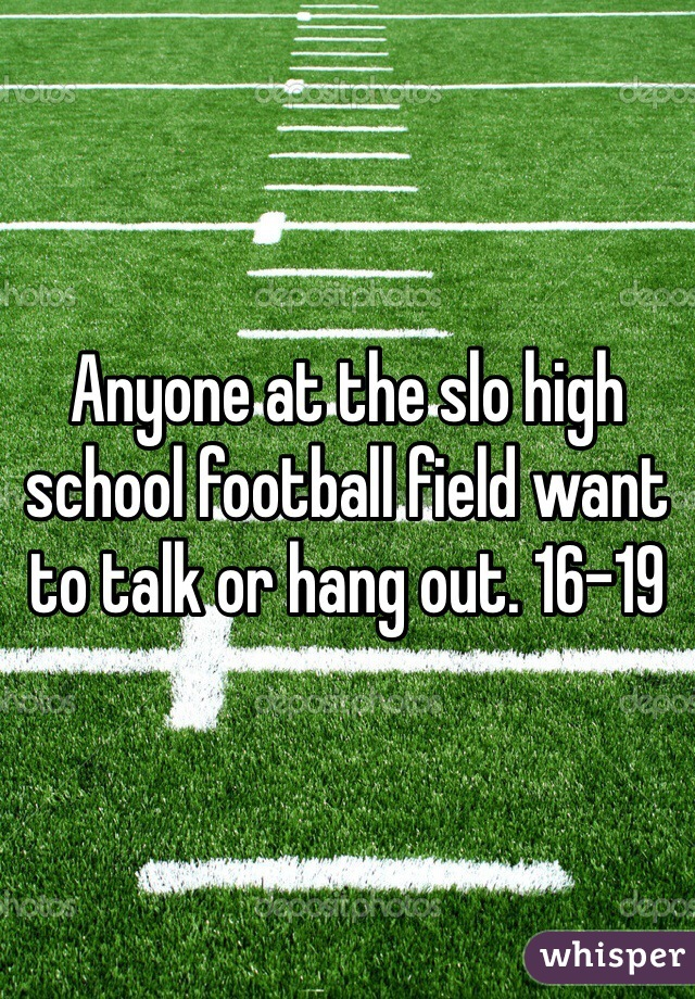 Anyone at the slo high school football field want to talk or hang out. 16-19