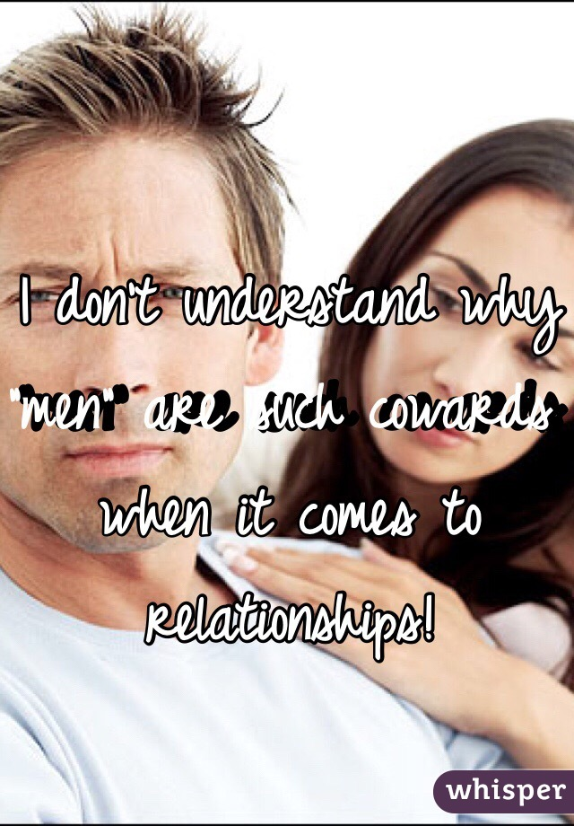 """I don't understand why """"men"""" are such cowards when it comes to relationships!"""