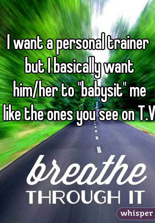 """I want a personal trainer but I basically want him/her to """"babysit"""" me like the ones you see on T.V"""