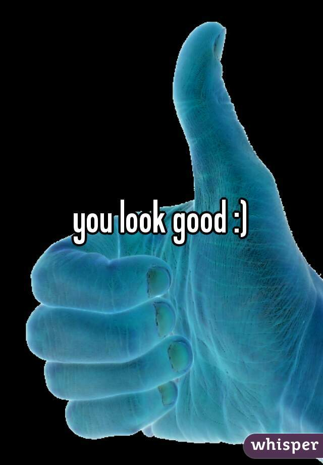 you look good :)