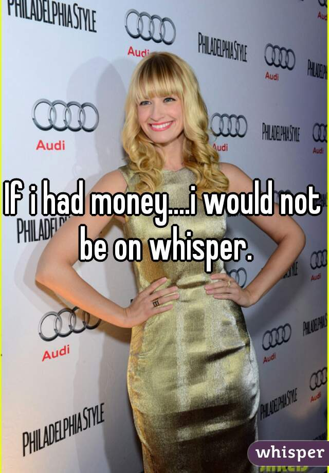 If i had money....i would not be on whisper.