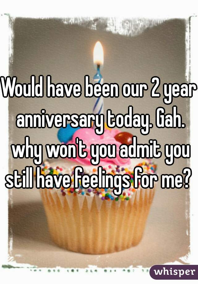 Would have been our 2 year anniversary today. Gah. why won't you admit you still have feelings for me?