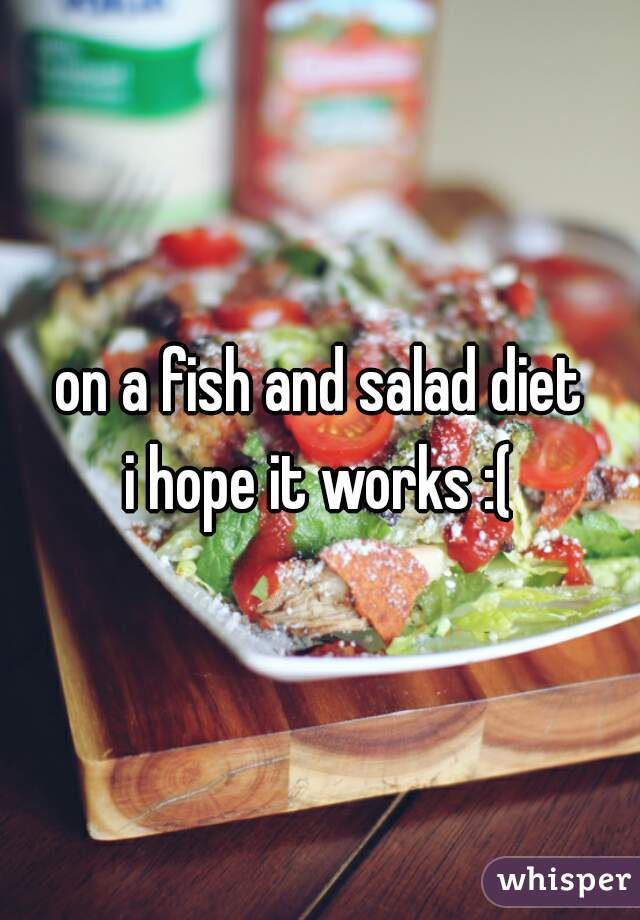 on a fish and salad diet i hope it works :(