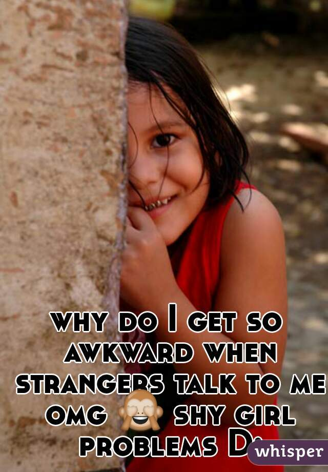 why do I get so awkward when strangers talk to me omg 🙈 shy girl problems D: