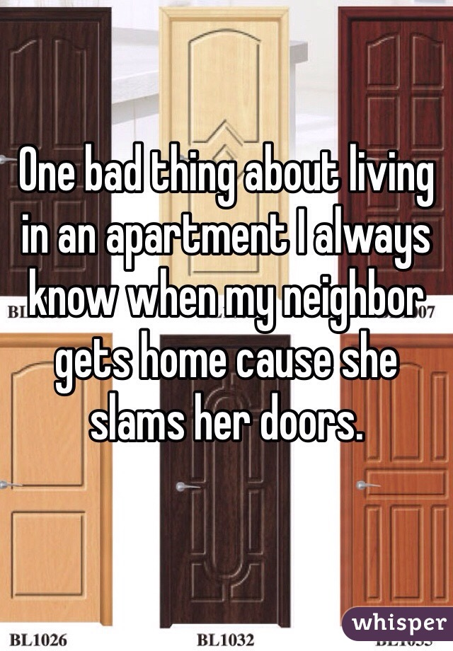 One bad thing about living in an apartment I always know when my neighbor gets home cause she slams her doors.