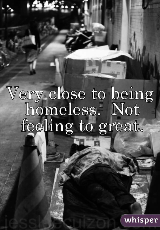 Very close to being homeless.  Not feeling to great.