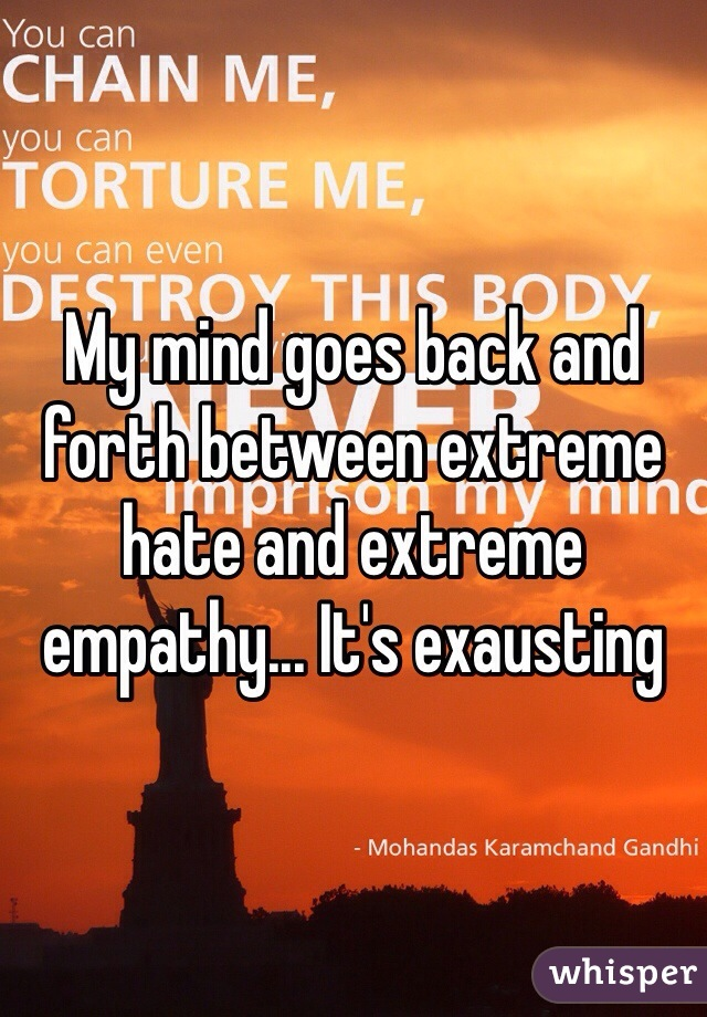 My mind goes back and forth between extreme hate and extreme empathy... It's exausting