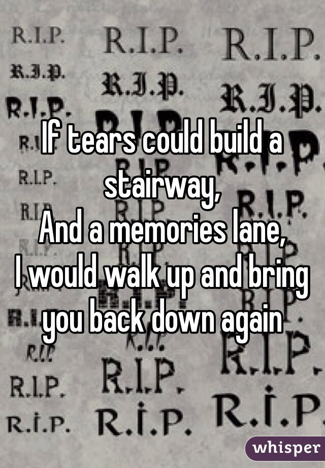 If tears could build a stairway,  And a memories lane, I would walk up and bring you back down again
