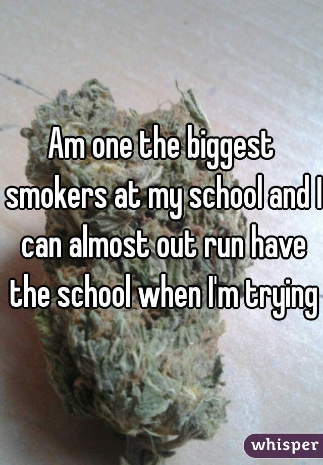 Am one the biggest smokers at my school and I can almost out run have the school when I'm trying