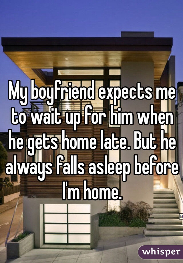 My boyfriend expects me to wait up for him when he gets home late. But he always falls asleep before I'm home.
