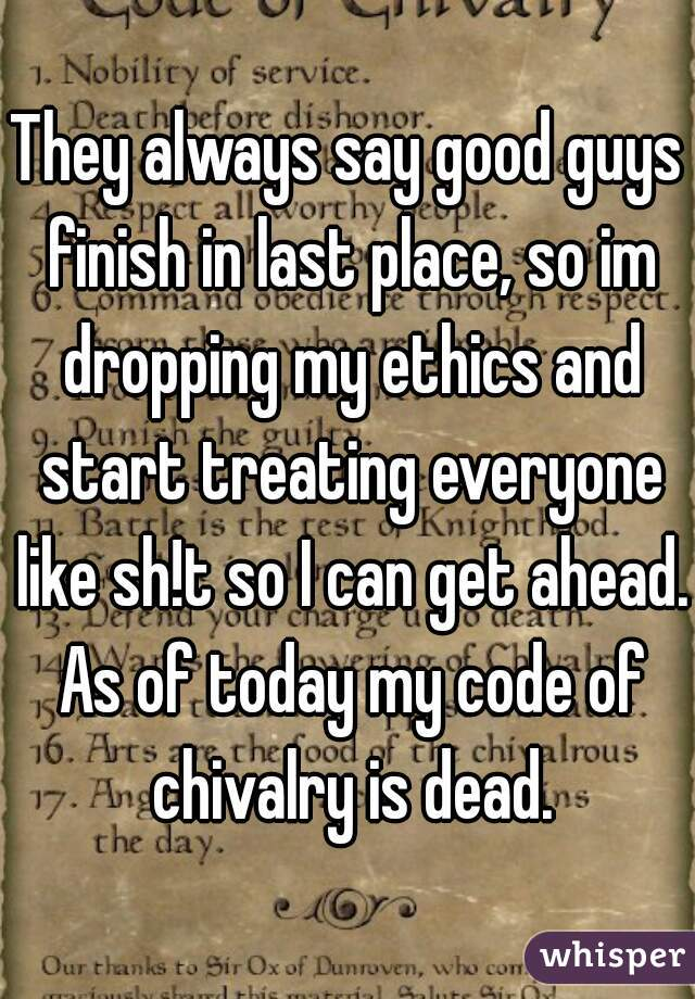They always say good guys finish in last place, so im dropping my ethics and start treating everyone like sh!t so I can get ahead. As of today my code of chivalry is dead.