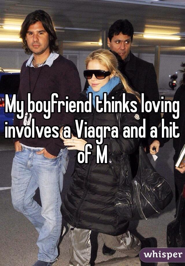 My boyfriend thinks loving involves a Viagra and a hit of M