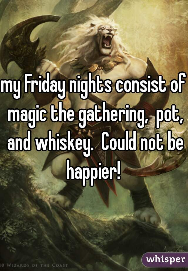 my Friday nights consist of magic the gathering,  pot, and whiskey.  Could not be happier!