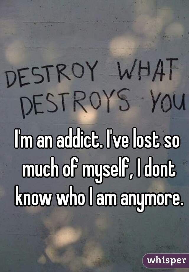 I'm an addict. I've lost so much of myself, I dont know who I am anymore.