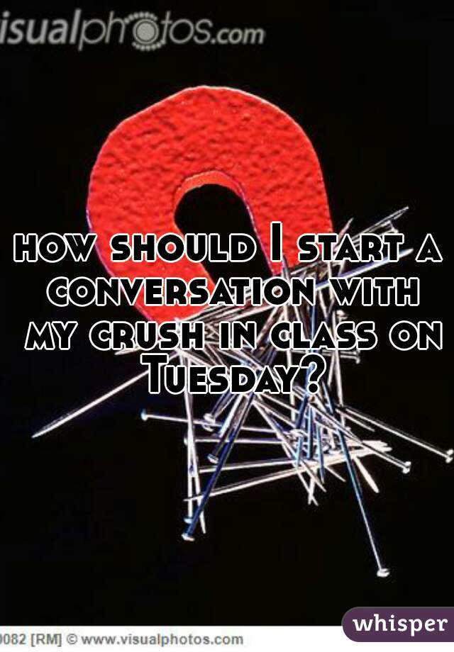 how should I start a conversation with my crush in class on Tuesday?