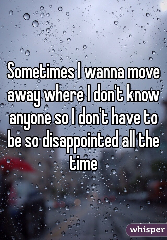 Sometimes I wanna move away where I don't know anyone so I don't have to be so disappointed all the time
