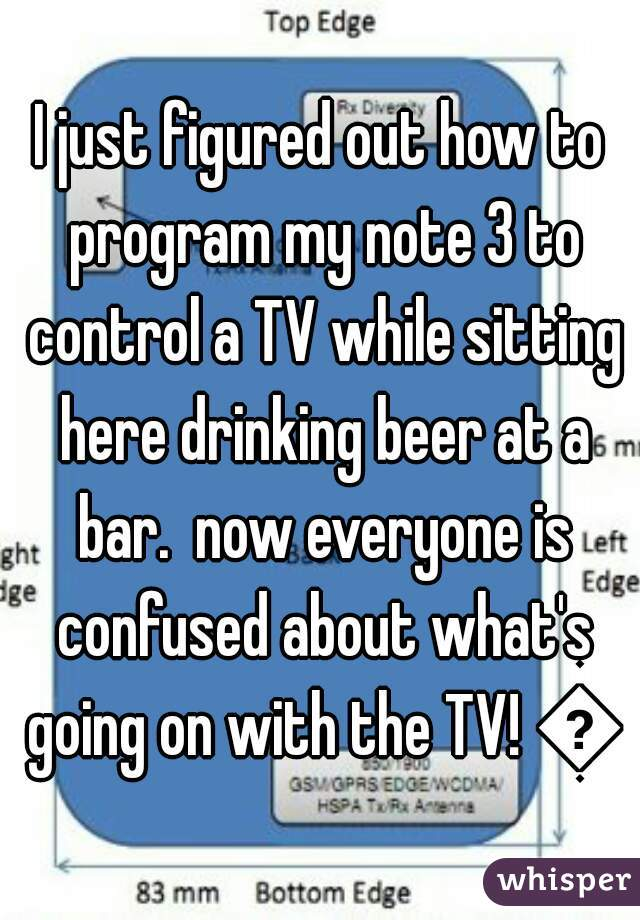 I just figured out how to program my note 3 to control a TV while sitting here drinking beer at a bar.  now everyone is confused about what's going on with the TV! 😂