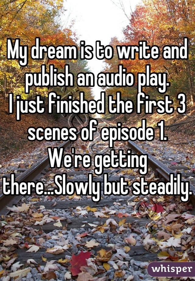 My dream is to write and publish an audio play.  I just finished the first 3 scenes of episode 1.  We're getting there...Slowly but steadily.